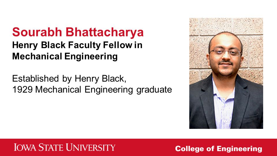 Sourabh Bhattacharya Henry Black Faculty Fellow in Mechanical Engineering Established by Henry Black, 1929 Mechanical Engineering graduate