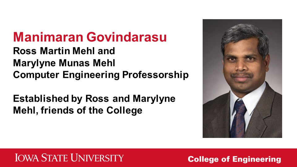 Manimaran Govindarasu Ross Martin Mehl and Marylyne Munas Mehl Computer Engineering Professorship Established by Ross and Marylyne Mehl, friends of the College