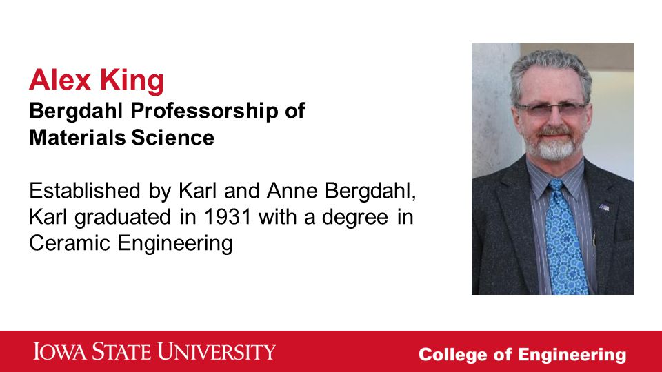 Alex King Bergdahl Professorship of Materials Science Established by Karl and Anne Bergdahl, Karl graduated in 1931 with a degree in Ceramic Engineering