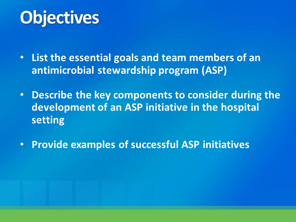 Objectives List the essential goals and team members of an antimicrobial stewardship program (ASP)