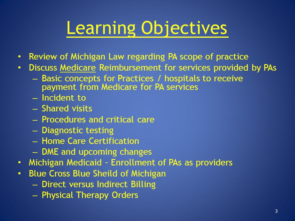Learning Objectives Review of Michigan Law regarding PA scope of practice. Discuss Medicare Reimbursement for services provided by PAs.