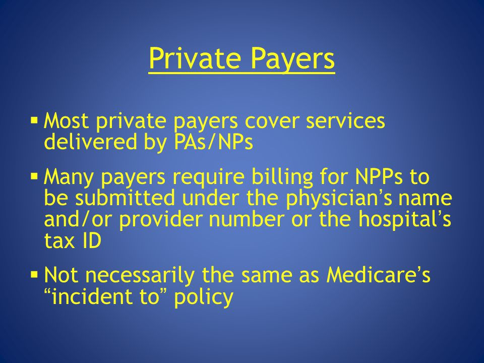 Private Payers Most private payers cover services delivered by PAs/NPs