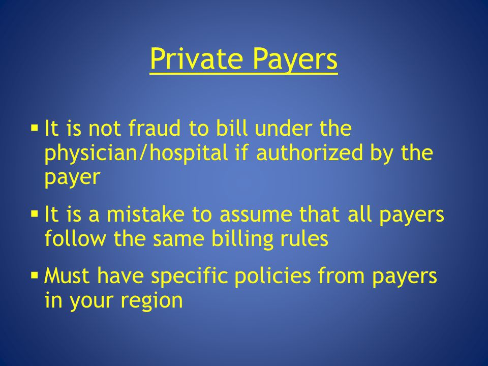 Private Payers It is not fraud to bill under the physician/hospital if authorized by the payer.