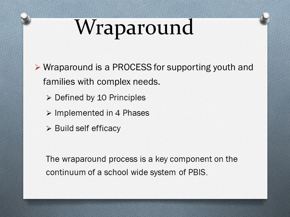 Wraparound Wraparound is a PROCESS for supporting youth and families with complex needs. Defined by 10 Principles.