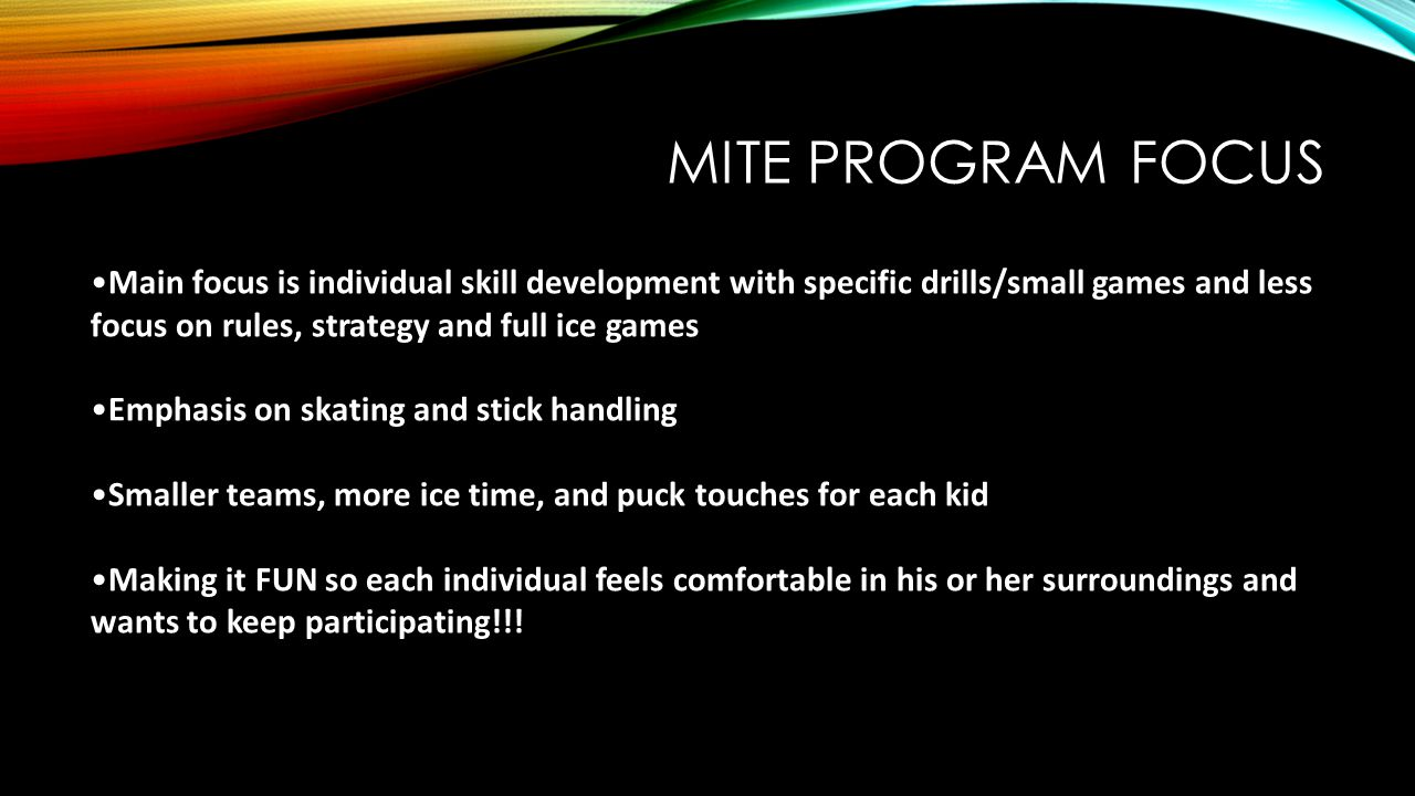 Mite Program Focus Main focus is individual skill development with specific drills/small games and less focus on rules, strategy and full ice games.