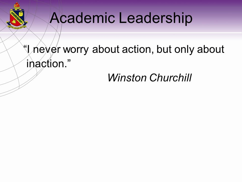 Academic Leadership I never worry about action, but only about