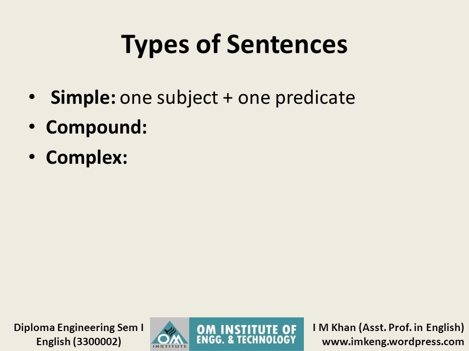 Types of Sentences Simple: one subject + one predicate Compound: