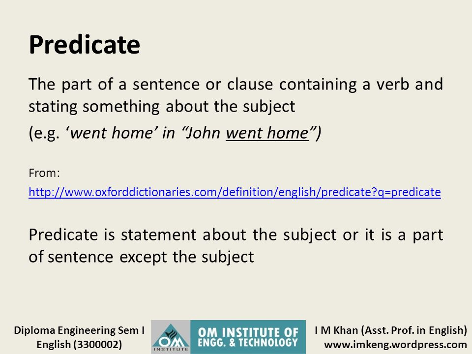 Predicate The part of a sentence or clause containing a verb and stating something about the subject.