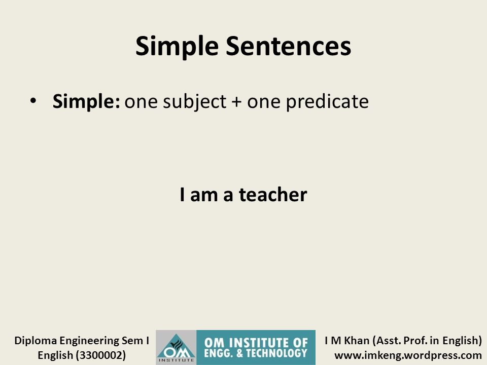 Simple Sentences Simple: one subject + one predicate I am a teacher