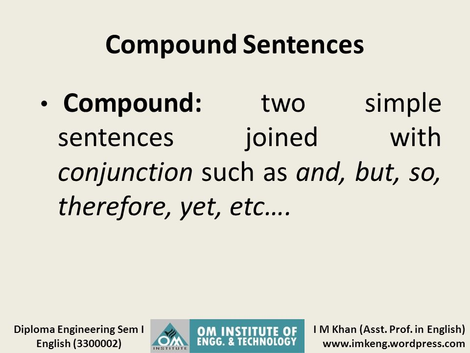 Compound Sentences Compound: two simple sentences joined with conjunction such as and, but, so, therefore, yet, etc….