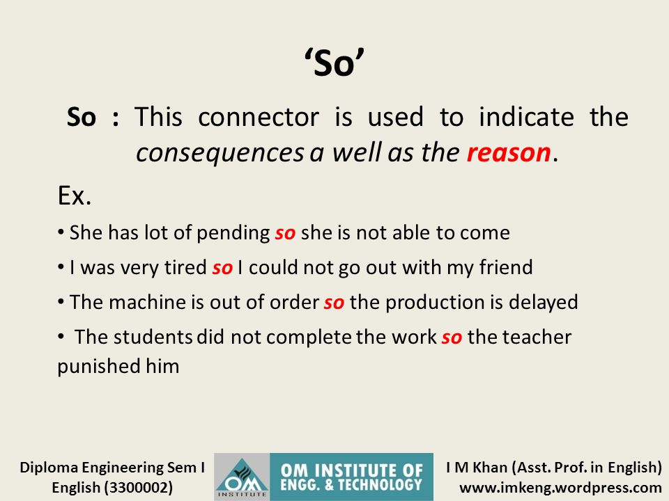 'So' So : This connector is used to indicate the consequences a well as the reason. Ex. She has lot of pending so she is not able to come.