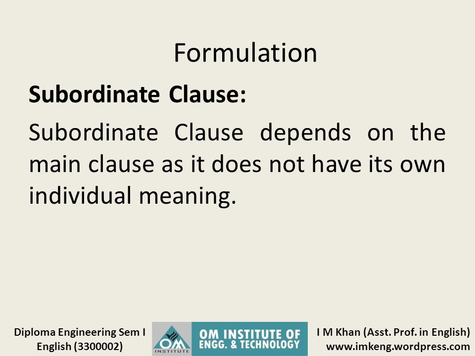 Formulation Subordinate Clause: Subordinate Clause depends on the main clause as it does not have its own individual meaning.