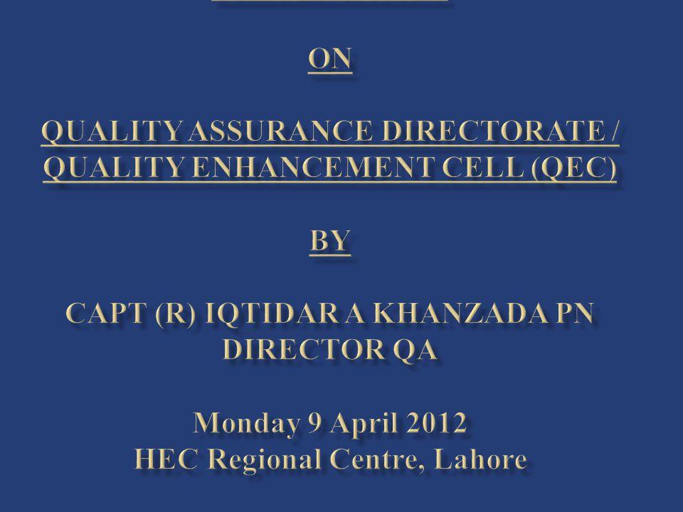 Presentation On Quality Assurance Directorate / Quality Enhancement Cell (QEC) By Capt (R) Iqtidar A Khanzada PN Director QA Monday 9 April 2012 HEC Regional Centre, Lahore