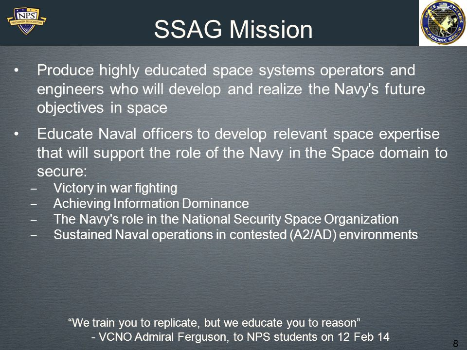 SSAG Mission Produce highly educated space systems operators and engineers who will develop and realize the Navy s future objectives in space.