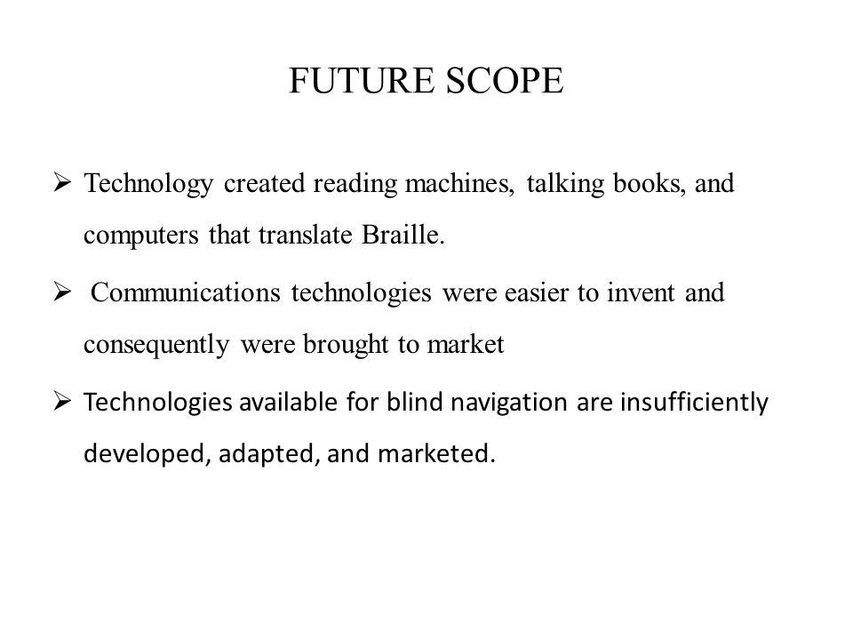 FUTURE SCOPE Technology created reading machines, talking books, and computers that translate Braille.