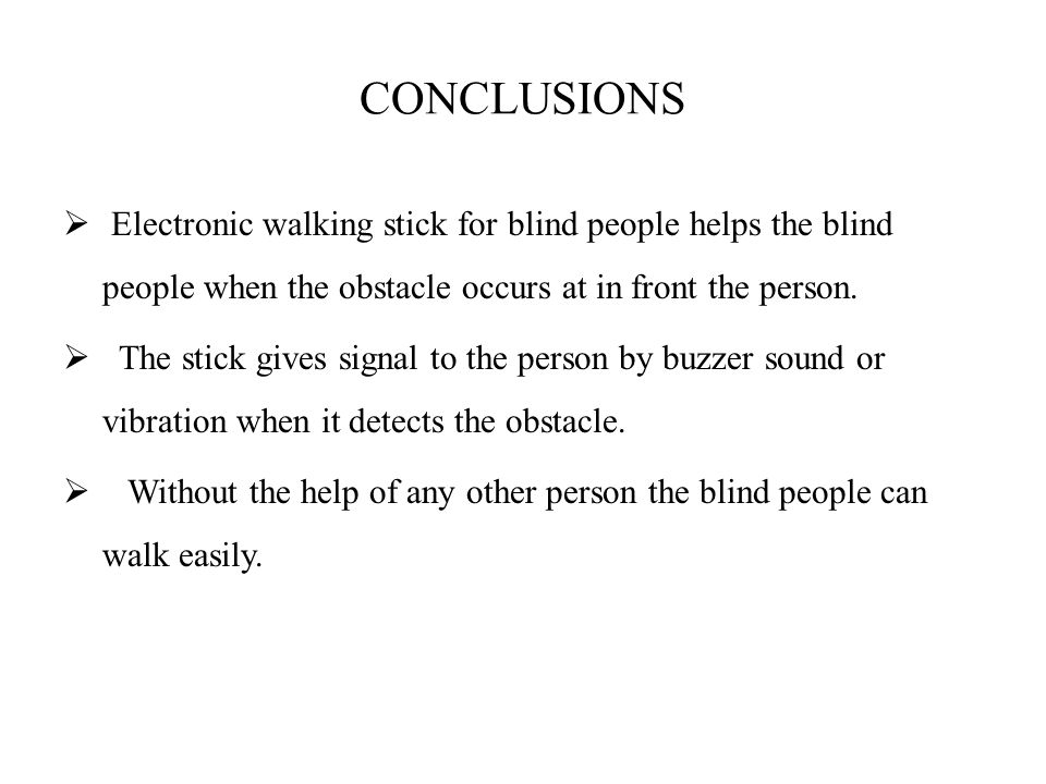 CONCLUSIONS Electronic walking stick for blind people helps the blind people when the obstacle occurs at in front the person.