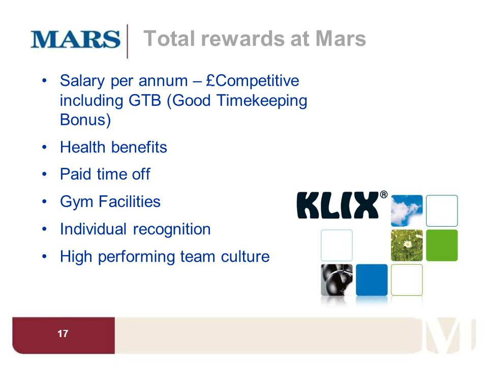 Total rewards at Mars Salary per annum – £Competitive including GTB (Good Timekeeping Bonus) Health benefits.