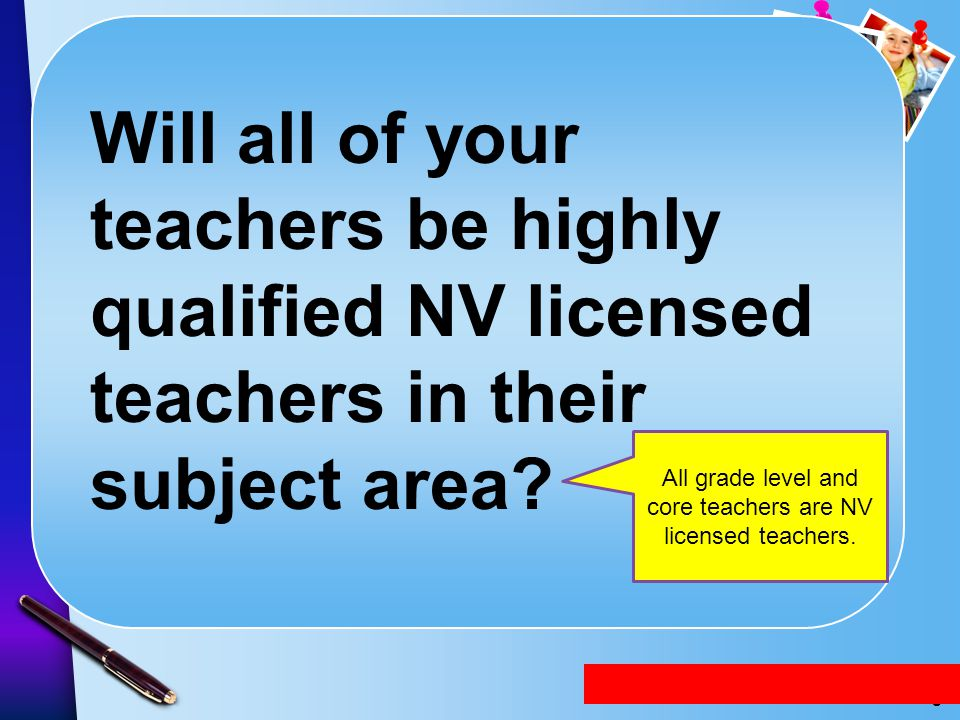 All grade level and core teachers are NV licensed teachers.