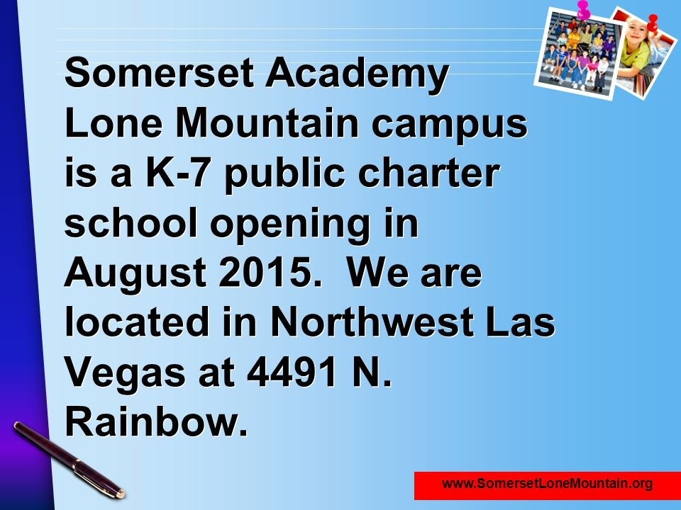Introduction Somerset Academy Lone Mountain campus is a K-7 public charter school opening in August 2015. We are located in Northwest Las Vegas at 4491 N. Rainbow.