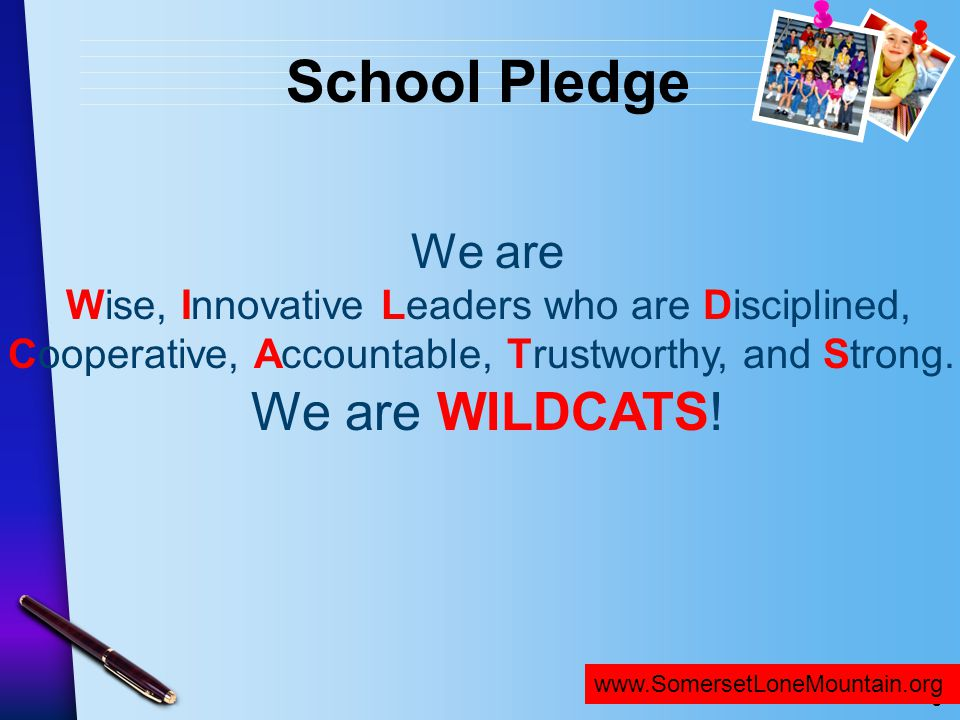 School Pledge We are. Wise, Innovative Leaders who are Disciplined, Cooperative, Accountable, Trustworthy, and Strong. We are WILDCATS!