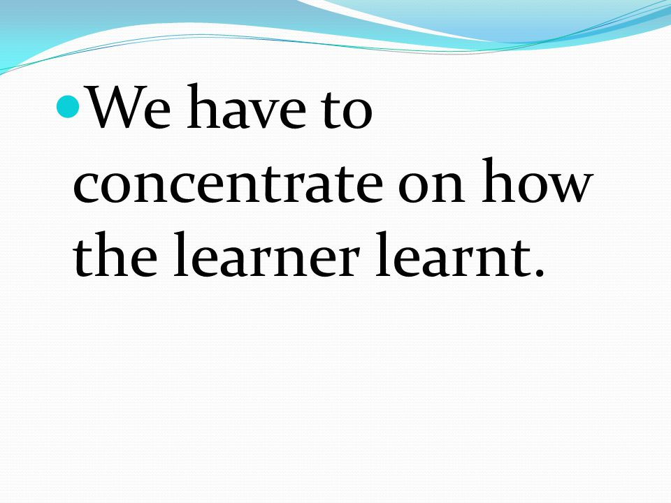 We have to concentrate on how the learner learnt.