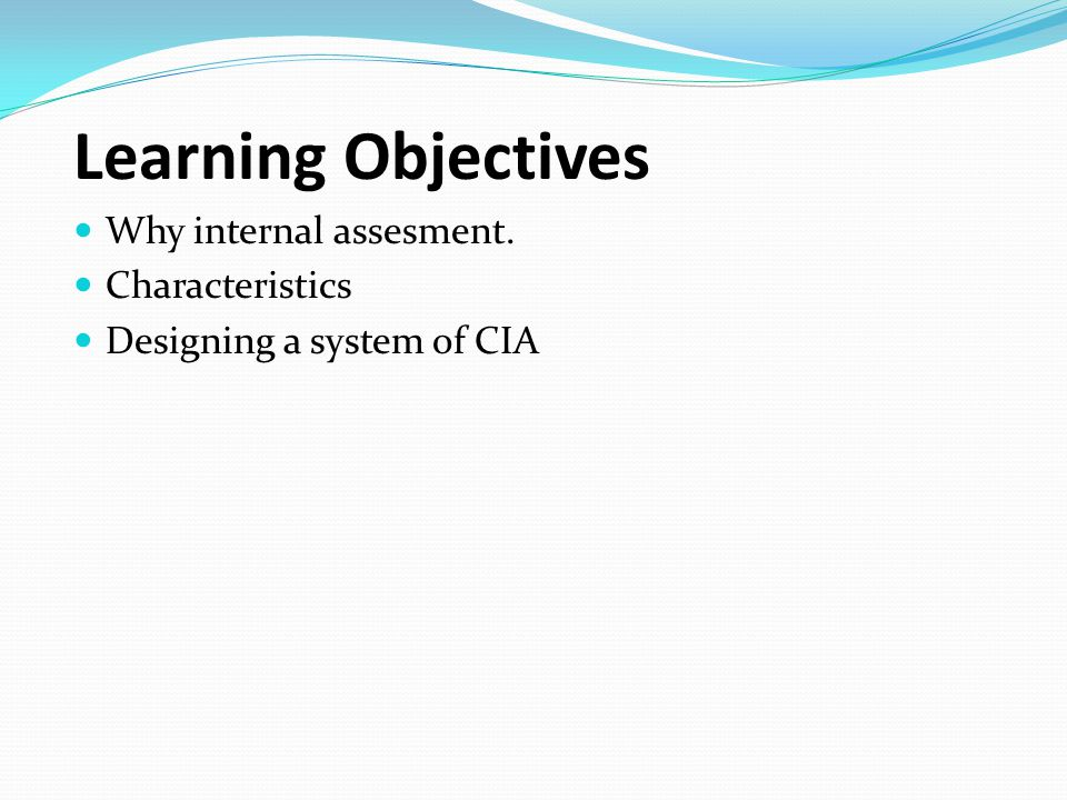 Learning Objectives Why internal assesment. Characteristics