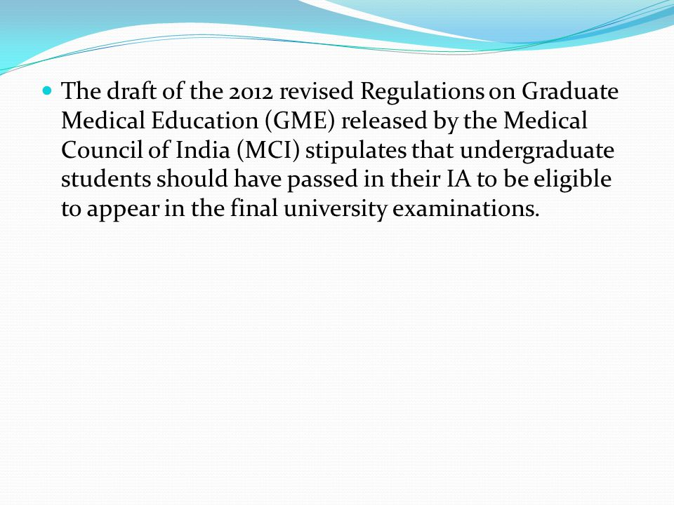The draft of the 2012 revised Regulations on Graduate Medical Education (GME) released by the Medical Council of India (MCI) stipulates that undergraduate students should have passed in their IA to be eligible to appear in the final university examinations.