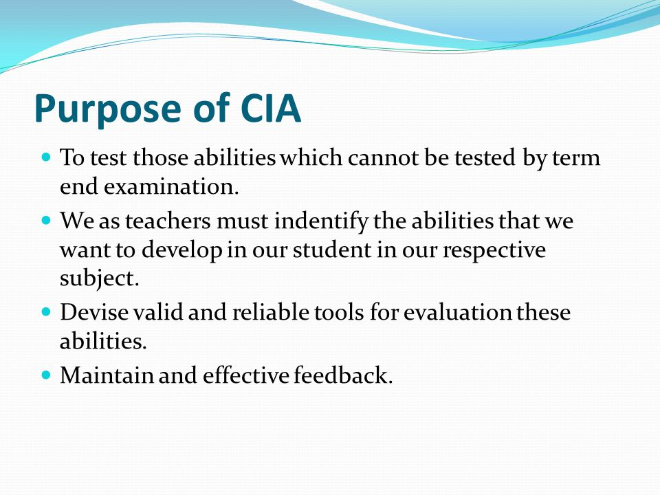 Purpose of CIA To test those abilities which cannot be tested by term end examination.