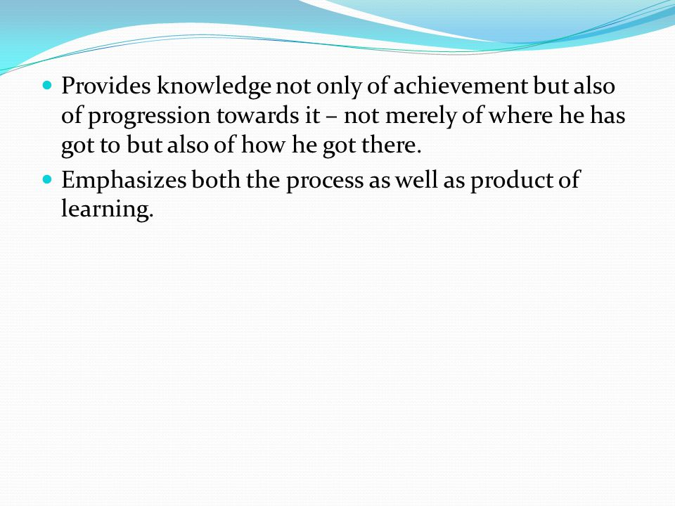 Provides knowledge not only of achievement but also of progression towards it – not merely of where he has got to but also of how he got there.