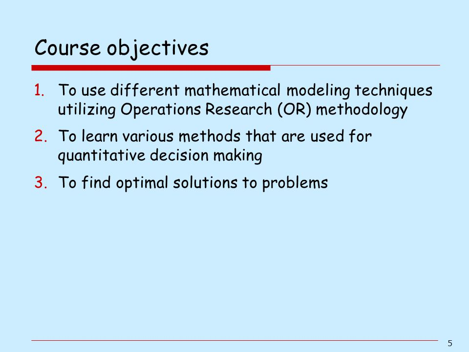 Course objectives To use different mathematical modeling techniques utilizing Operations Research (OR) methodology.