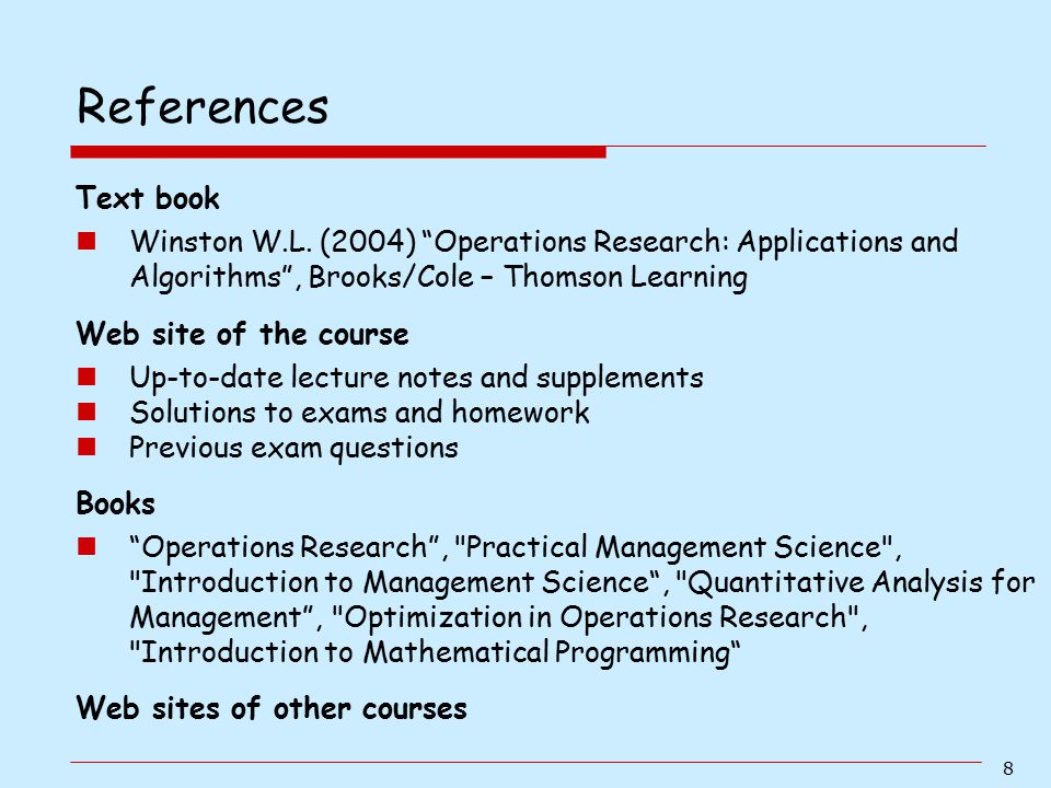 References Text book. Winston W.L. (2004) Operations Research: Applications and Algorithms , Brooks/Cole – Thomson Learning.