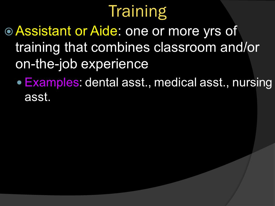 Training Assistant or Aide: one or more yrs of training that combines classroom and/or on-the-job experience.