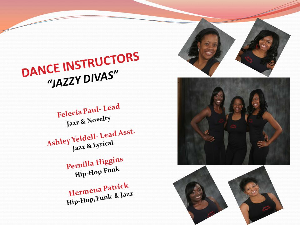 DANCE INSTRUCTORS JAZZY DIVAS Felecia Paul- Lead Jazz & Novelty Ashley Yeldell- Lead Asst.