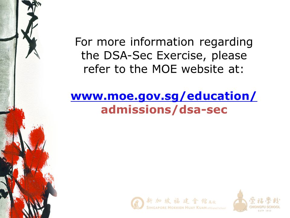 For more information regarding the DSA-Sec Exercise, please refer to the MOE website at: www.moe.gov.sg/education/admissions/dsa-sec