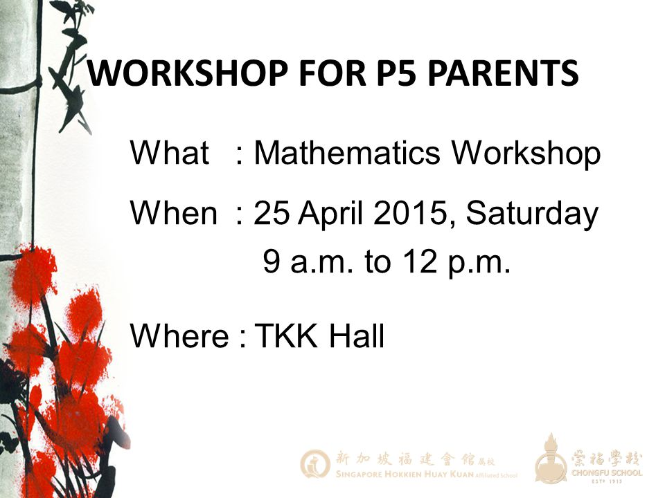 WORKSHOP FOR P5 PARENTS What : Mathematics Workshop When : 25 April 2015, Saturday 9 a.m.