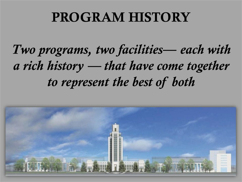 PROGRAM HISTORY Two programs, two facilities— each with a rich history — that have come together to represent the best of both