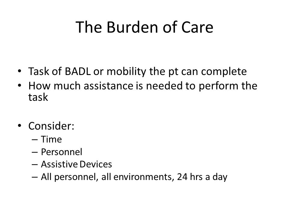 The Burden of Care Task of BADL or mobility the pt can complete