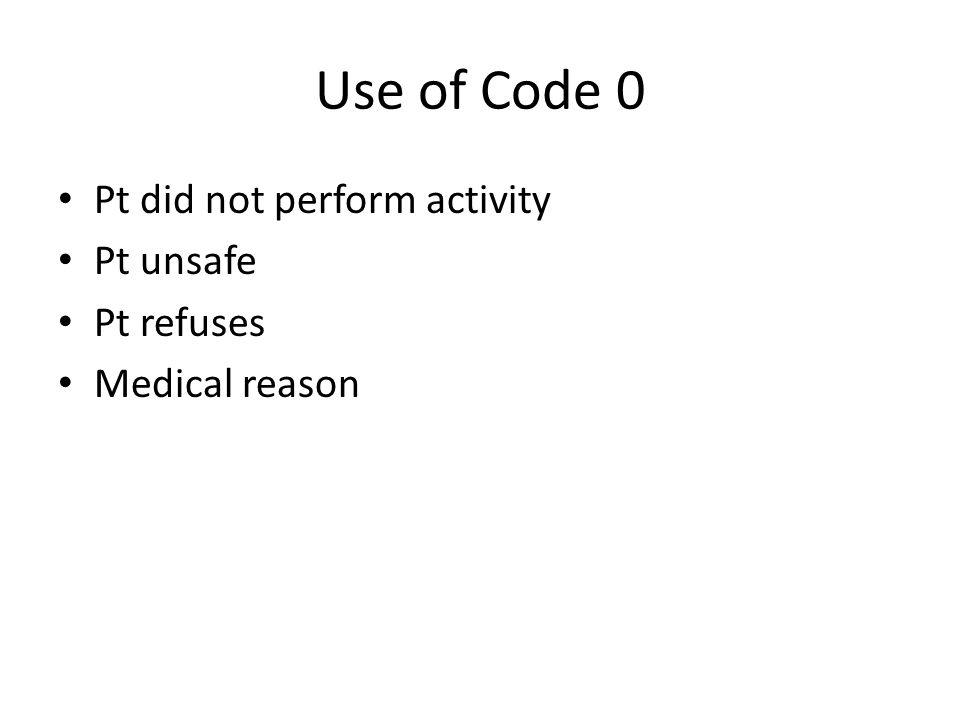 Use of Code 0 Pt did not perform activity Pt unsafe Pt refuses