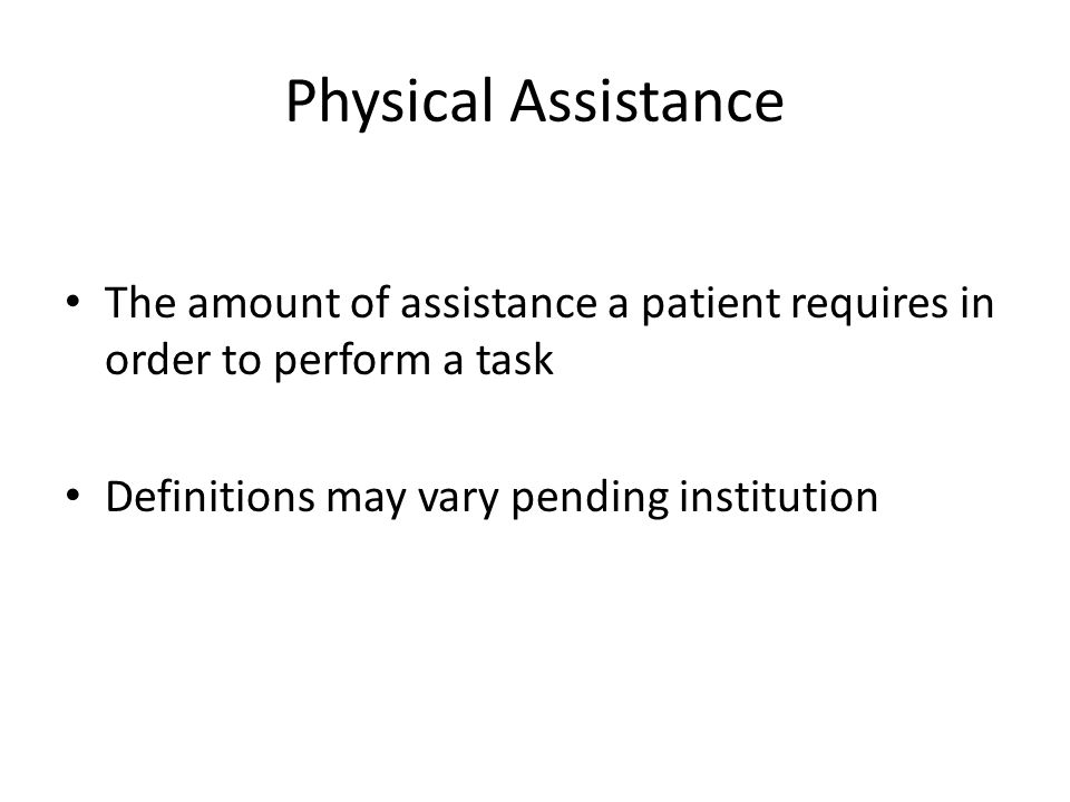 Physical Assistance The amount of assistance a patient requires in order to perform a task.