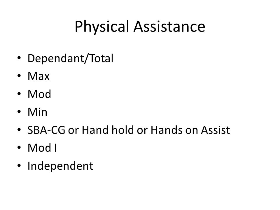 Physical Assistance Dependant/Total Max Mod Min