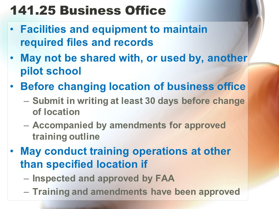 141.25 Business Office Facilities and equipment to maintain required files and records. May not be shared with, or used by, another pilot school.
