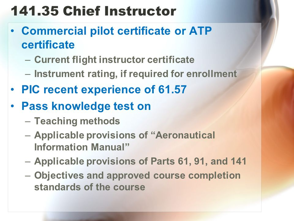 141.35 Chief Instructor Commercial pilot certificate or ATP certificate. Current flight instructor certificate.