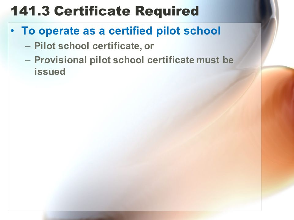 141.3 Certificate Required To operate as a certified pilot school