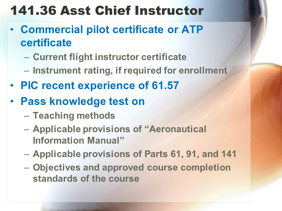 141.36 Asst Chief Instructor Commercial pilot certificate or ATP certificate. Current flight instructor certificate.