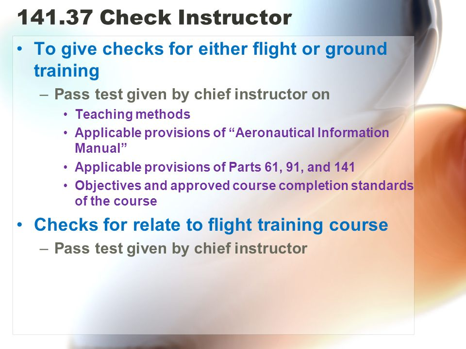 141.37 Check Instructor To give checks for either flight or ground training. Pass test given by chief instructor on.