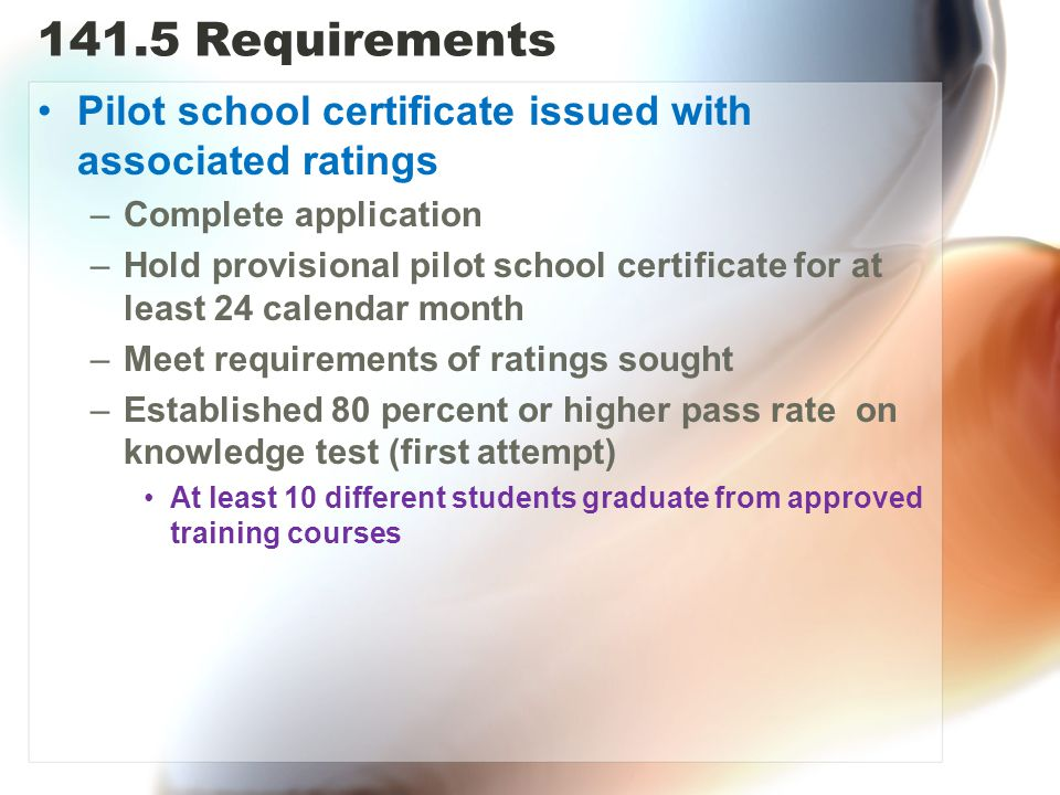 141.5 Requirements Pilot school certificate issued with associated ratings. Complete application.
