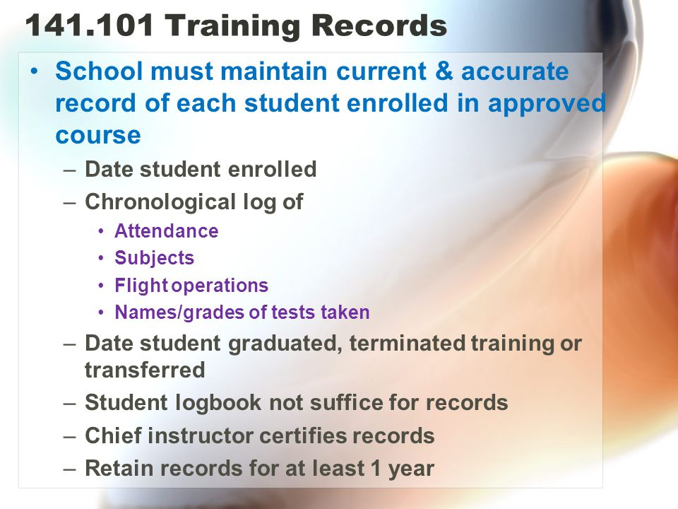 141.101 Training Records School must maintain current & accurate record of each student enrolled in approved course.