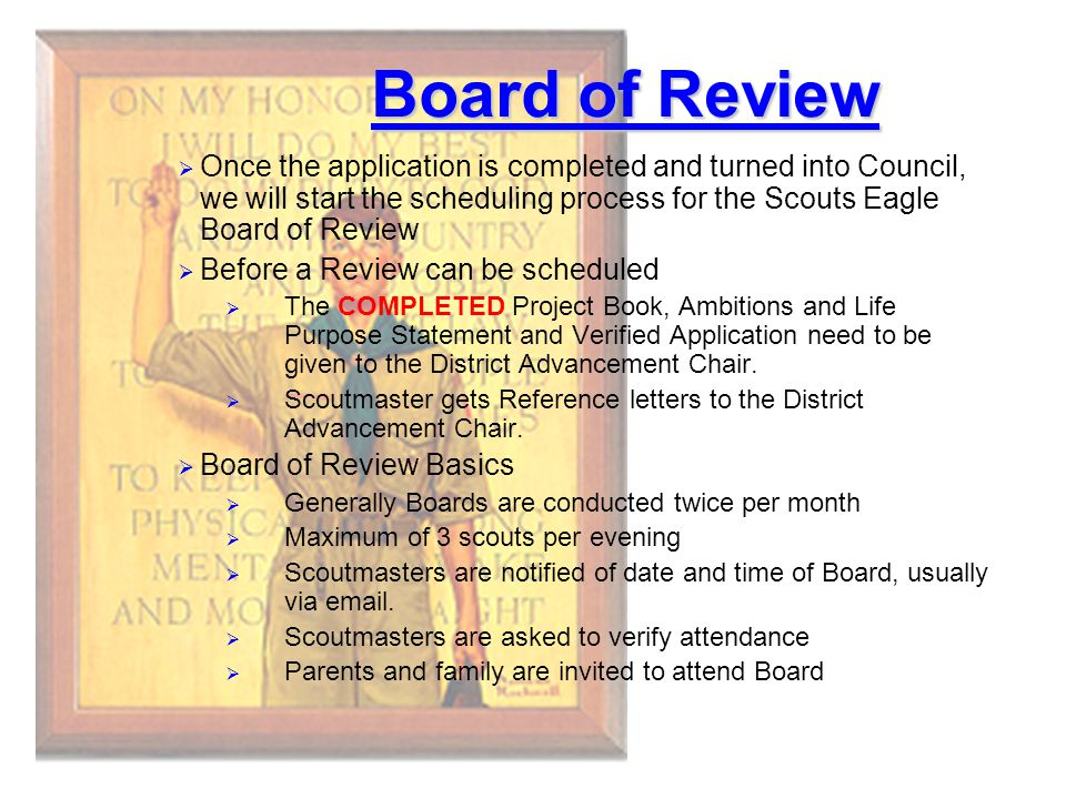 Board of Review Once the application is completed and turned into Council, we will start the scheduling process for the Scouts Eagle Board of Review.