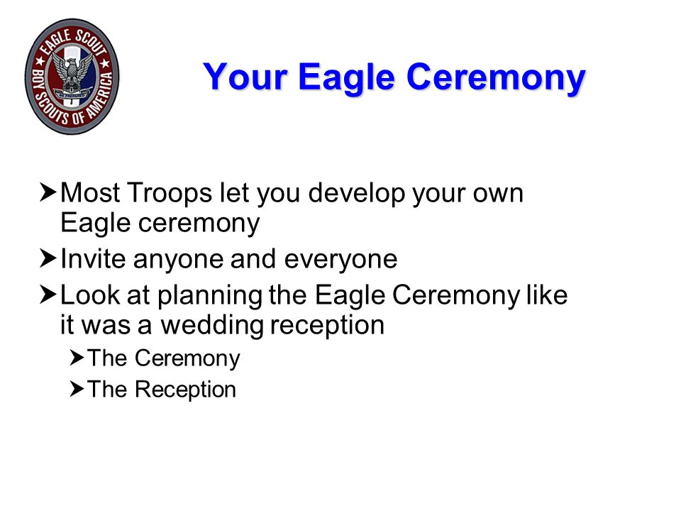 Your Eagle Ceremony Most Troops let you develop your own Eagle ceremony. Invite anyone and everyone.