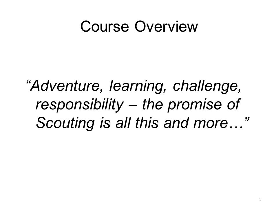 Course Overview Adventure, learning, challenge, responsibility – the promise of Scouting is all this and more…